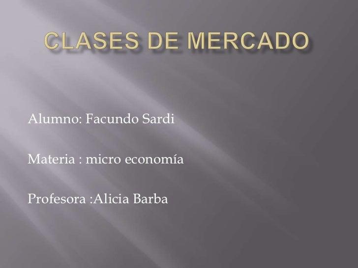 Alumno: Facundo SardiMateria : micro economíaProfesora :Alicia Barba