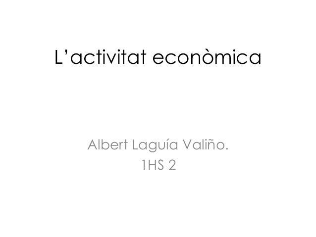 L'activitat econòmica   Albert Laguía Valiño.           1HS 2