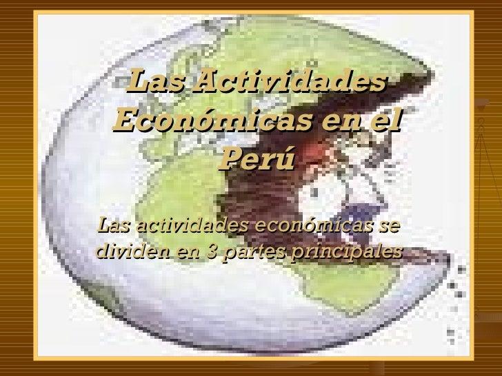 Las Actividades Económicas en el Perú Las actividades económicas se dividen en 3 partes principales