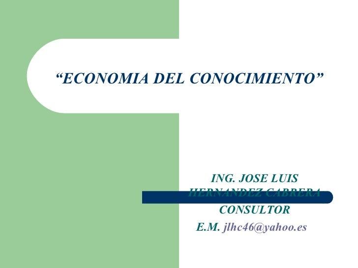 """ ECONOMIA DEL CONOCIMIENTO"" ING. JOSE LUIS HERNANDEZ CABRERA CONSULTOR E.M.  [email_address]"