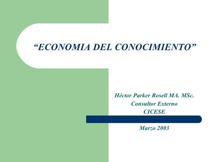 """ ECONOMIA DEL CONOCIMIENTO"" Héctor Parker Rosell MA. MSc. Consultor Externo CICESE Marzo 2003"