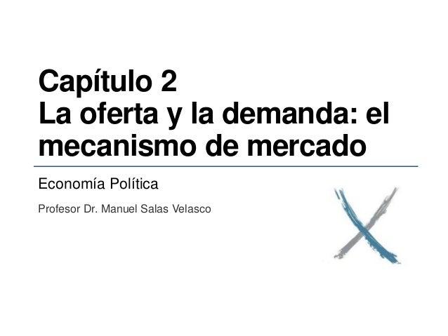 Capítulo 2 La oferta y la demanda: el mecanismo de mercado Economía Política Profesor Dr. Manuel Salas Velasco