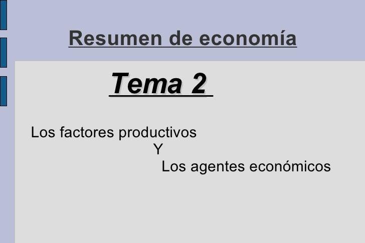 Resumen de economía <ul><li>Tema 2   </li></ul><ul><li>Los factores productivos   Y    Los agentes económicos  </li></ul>