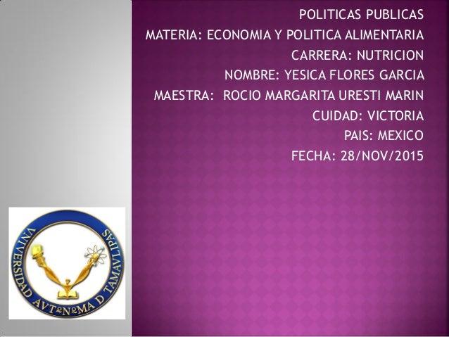 POLITICAS PUBLICAS MATERIA: ECONOMIA Y POLITICA ALIMENTARIA CARRERA: NUTRICION NOMBRE: YESICA FLORES GARCIA MAESTRA: ROCIO...