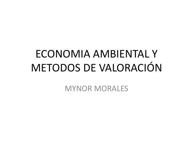 ECONOMIA AMBIENTAL Y METODOS DE VALORACIÓN MYNOR MORALES