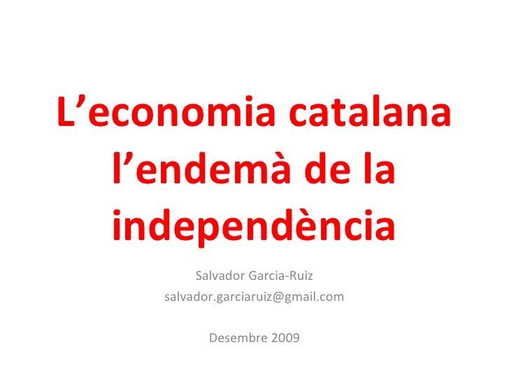 L'economia catalana l'endemà de la independència<br />Salvador Garcia-Ruiz<br />salvador.garciaruiz@gmail.com<br />Juny 20...