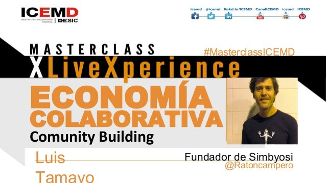 ECONOMÍA COLABORATIVA Luis Tamayo @Ratoncampero Fundador de Simbyosi Comunity Building Añadir foto #MasterclassICEMD