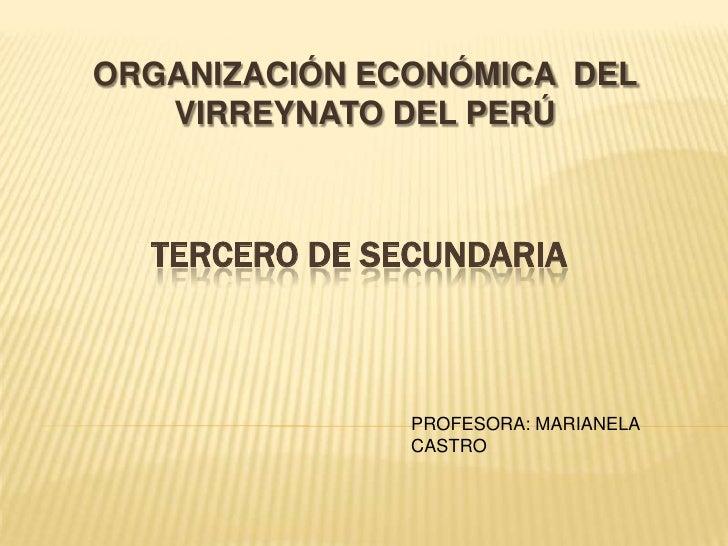 ORGANIZACIÓN ECONÓMICA DEL   VIRREYNATO DEL PERÚ  TERCERO DE SECUNDARIA               PROFESORA: MARIANELA               C...