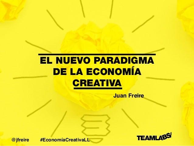 EL NUEVO PARADIGMA DE LA ECONOMÍA CREATIVA Juan Freire #EconomíaCreativaLL@jfreire