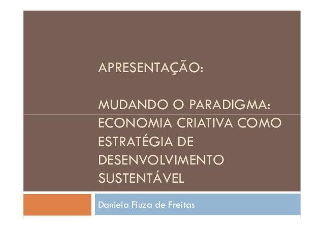 APRESENTAÇÃO:MUDANDO O PARADIGMA:ECONOMIA CRIATIVA COMOESTRATÉGIA DEDESENVOLVIMENTOSUSTENTÁVELDaniela Fiuza de Freitas