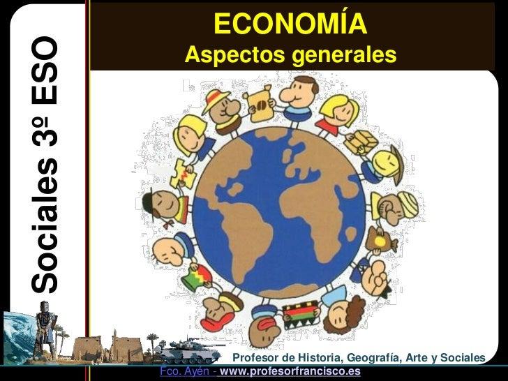 ECONOMÍASociales 3º ESO       Aspectos generales                               Profesor de Historia, Geografía, Arte y Soc...