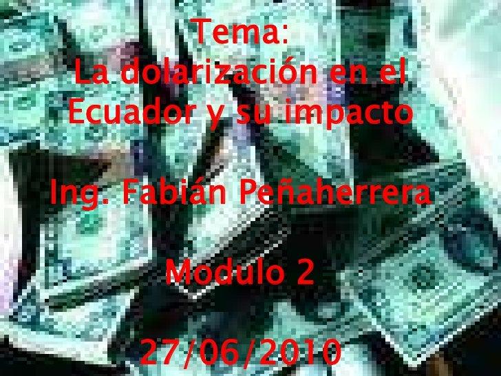Tema:<br />La dolarización en el Ecuador y su impacto<br />Ing. Fabián Peñaherrera<br />Modulo 2<br />27/06/2010<br />