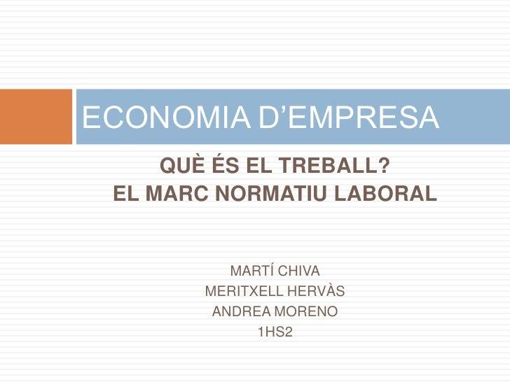 ECONOMIA D'EMPRESA      QUÈ ÉS EL TREBALL?  EL MARC NORMATIU LABORAL             MARTÍ CHIVA        MERITXELL HERVÀS      ...