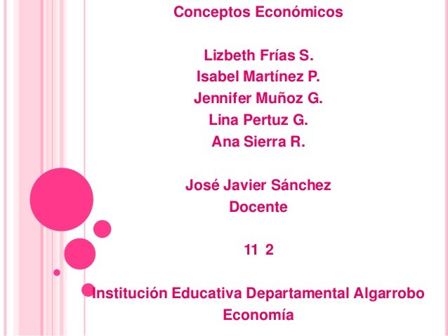 Conceptos Económicos              Lizbeth Frías S.             Isabel Martínez P.             Jennifer Muñoz G.           ...