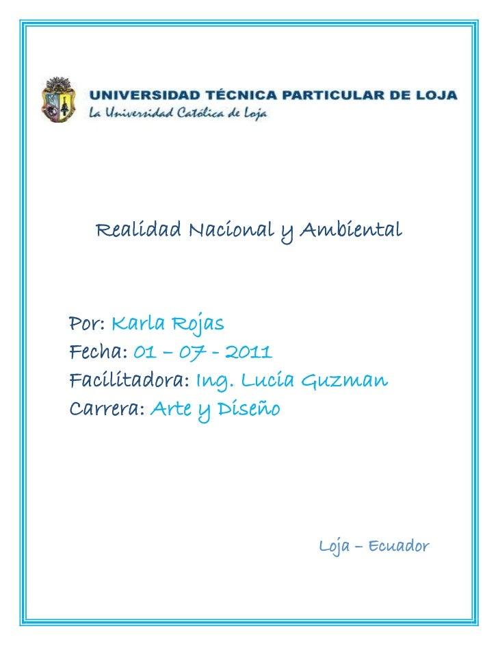 Realidad Nacional y AmbientalPor: Karla RojasFecha: 01 – 07 - 2011Facilitadora: Ing. Lucia GuzmanCarrera: Arte y Diseño   ...