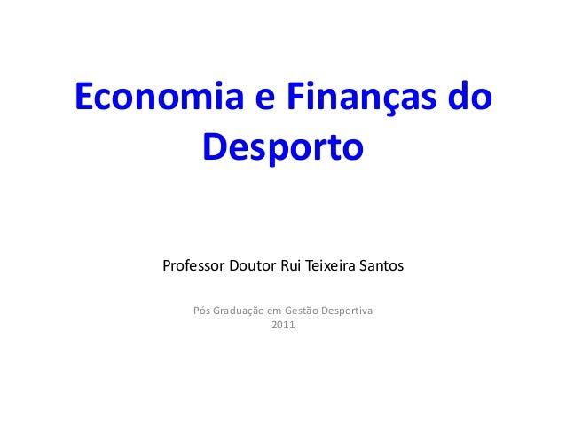 Economia e Finanças do      Desporto    Professor Doutor Rui Teixeira Santos        Pós Graduação em Gestão Desportiva    ...