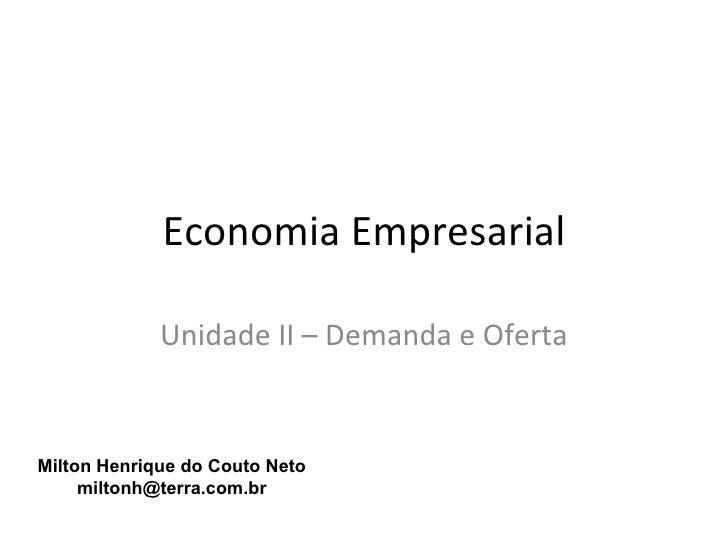 Economia Empresarial             Unidade II – Demanda e OfertaMilton Henrique do Couto Neto     miltonh@terra.com.br