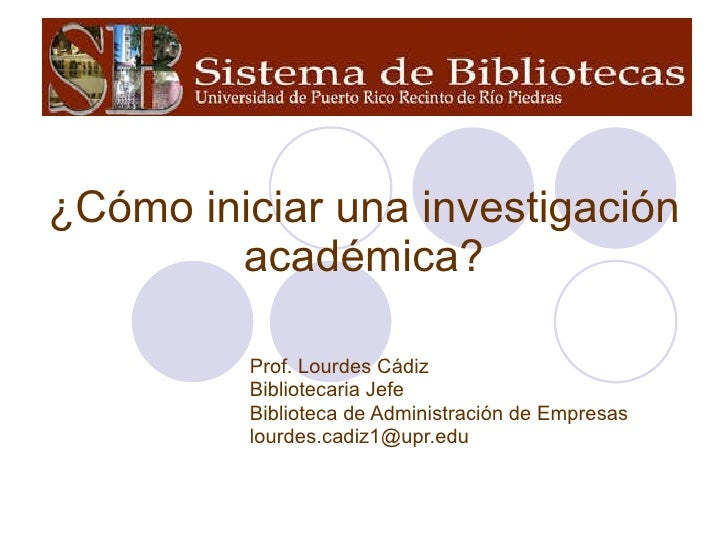 ¿Cómo iniciar una investigación académica? Prof. Lourdes Cádiz Bibliotecaria Jefe Biblioteca de Administración de Empresas...