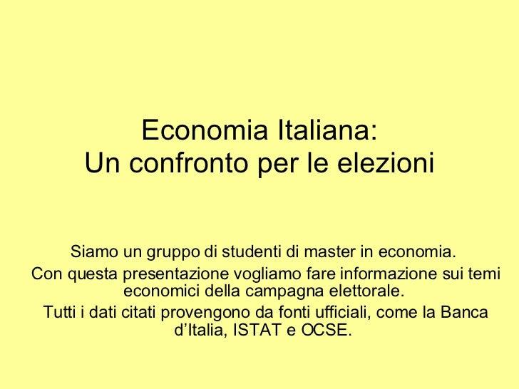 Economia Italiana: Un confronto per le elezioni Siamo un gruppo di studenti di master in economia.  Con questa presentazio...