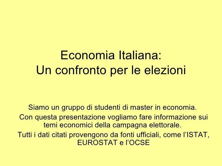 Economia  Italiana: Un confronto per le  elezioni Siamo un gruppo di studenti di master in economia.  Con questa presentaz...