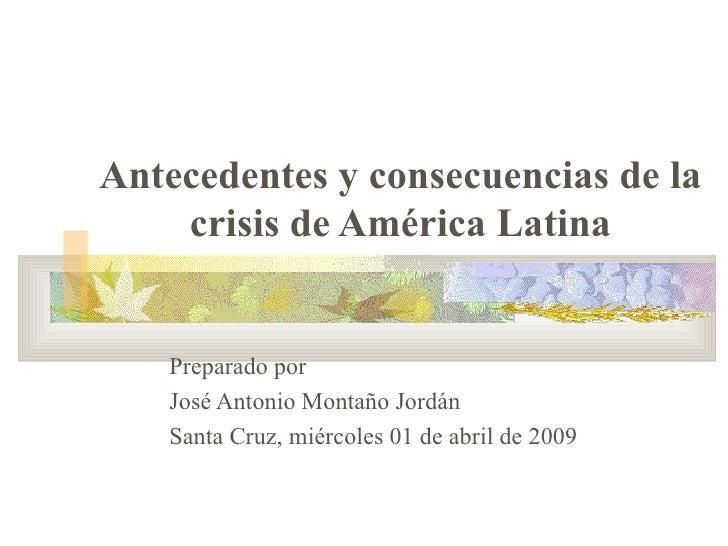 Antecedentes y consecuencias de la crisis de América Latina Preparado por  José Antonio Montaño Jordán Santa Cruz, miércol...