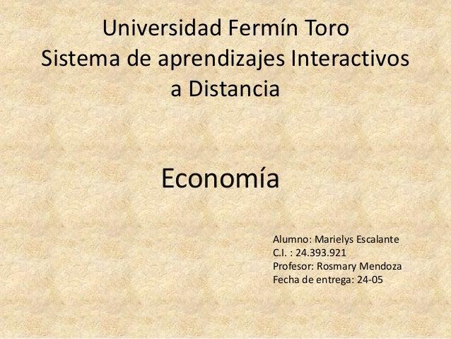 Universidad Fermín Toro Sistema de aprendizajes Interactivos a Distancia Economía Alumno: Marielys Escalante C.I. : 24.393...