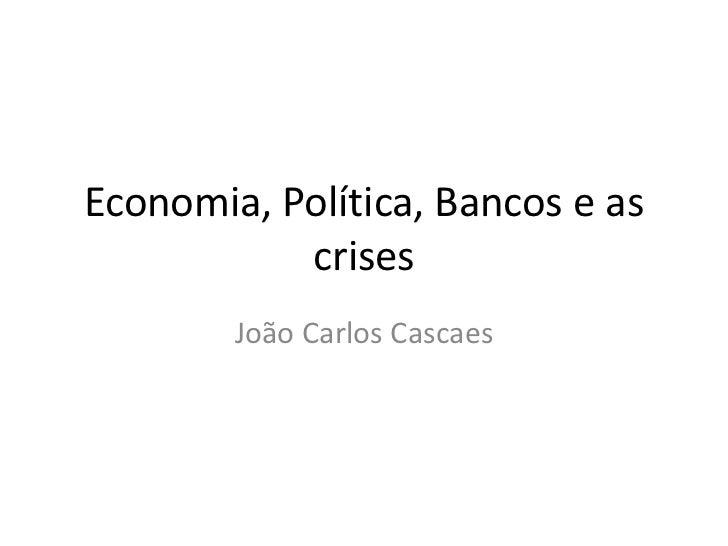 Economia, Política, Bancos e as           crises        João Carlos Cascaes