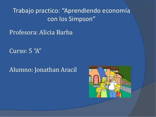 """Trabajo practico: """"Aprendiendo economía con los Simpson"""" Profesora: Alicia Barba Curso: 5 """"A"""" Alumno: Jonathan Aracil"""