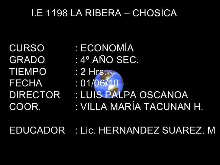 I.E 1198 LA RIBERA – CHOSICA CURSO : ECONOMÍA GRADO : 4º AÑO SEC. TIEMPO : 2 Hrs. FECHA : 01/06/10 DIRECTOR : LUIS PALPA O...