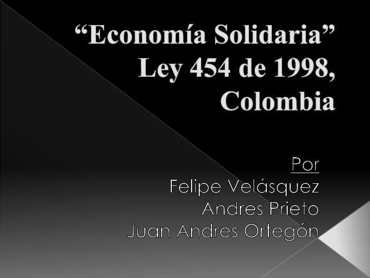 """""""Economía Solidaria""""Ley 454 de 1998, Colombia<br />Por<br />Felipe Velásquez <br />Andres Prieto<br />Juan Andres Ortegón<..."""