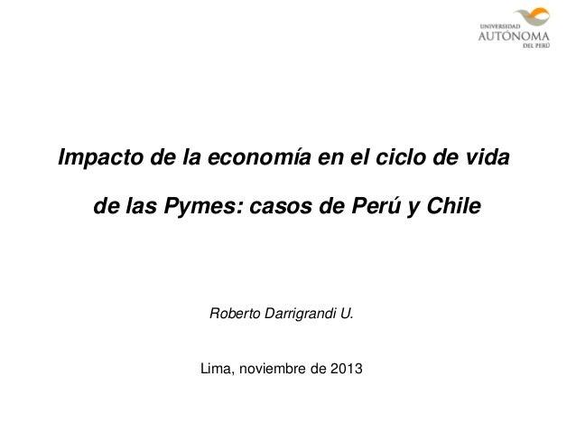 Impacto de la economía en el ciclo de vida de las Pymes: casos de Perú y Chile  Roberto Darrigrandi U.  Lima, noviembre de...