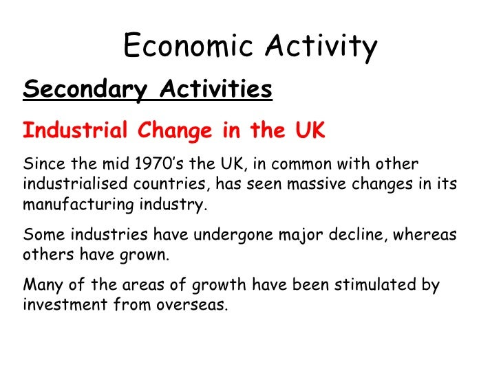 Economic Activity Secondary Activities Industrial Change in the UK Since the mid 1970's the UK, in common with other indus...