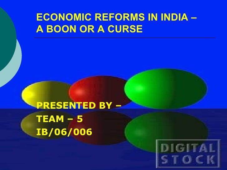 ECONOMIC REFORMS IN INDIA –  A BOON OR A CURSE <ul><li>PRESENTED BY – </li></ul><ul><li>TEAM – 5 </li></ul><ul><li>IB/06/0...