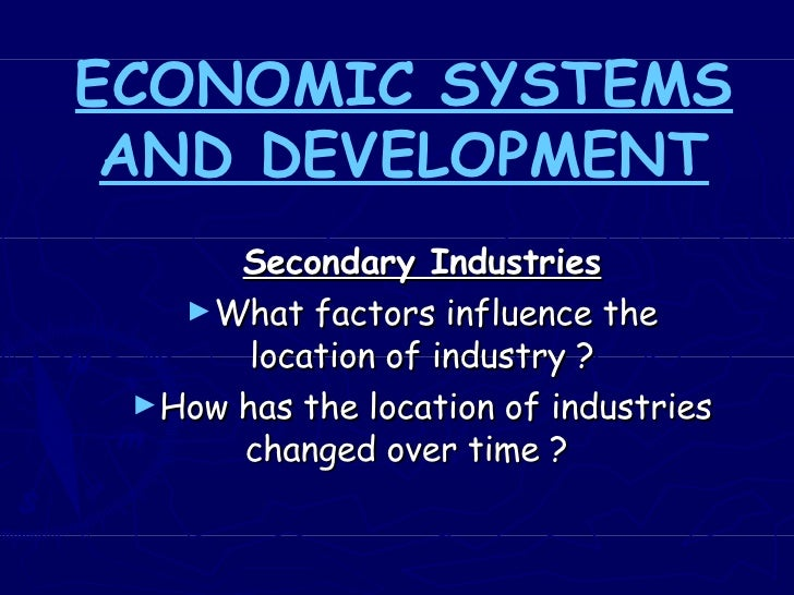 ECONOMIC SYSTEMS AND DEVELOPMENT <ul><li>Secondary Industries </li></ul><ul><li>What factors influence the location of ind...