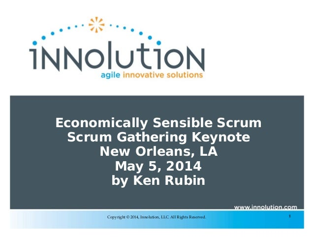 1Copyright © 2014, Innolution, LLC. All Rights Reserved. Economically Sensible Scrum Scrum Gathering Keynote New Orleans, ...