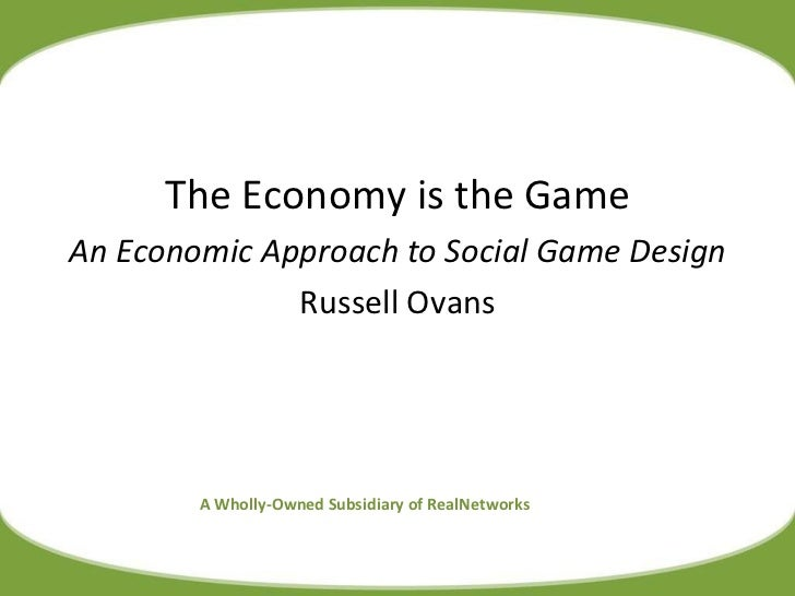 A Wholly-Owned Subsidiary of RealNetworks The Economy is the Game An Economic Approach to Social Game Design Russell Ovans