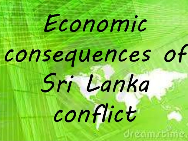 consequences of sri lank conflict My approach to identifying root causes of sri lanka's conflict is determined by identifying and addressing the dynamics and consequences of the conflict is.