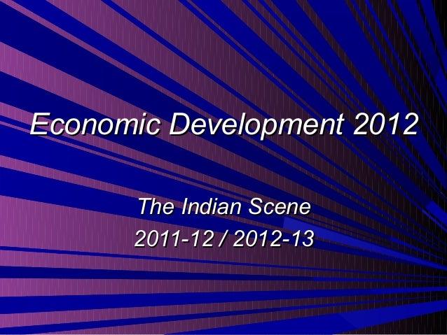Economic Development 2012Economic Development 2012The Indian SceneThe Indian Scene2011-12 / 2012-132011-12 / 2012-13