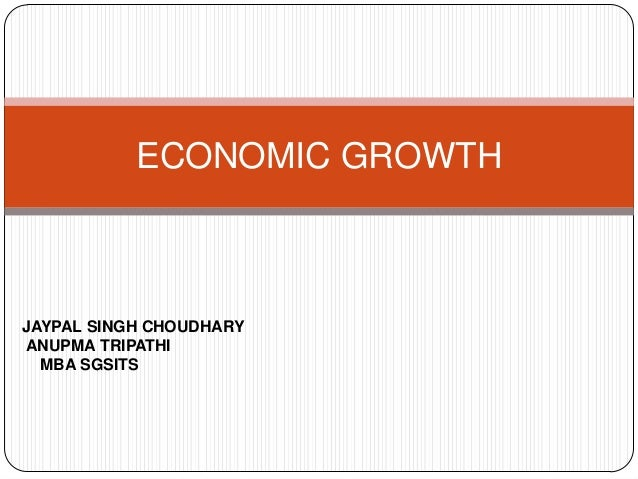 ECONOMIC GROWTH JAYPAL SINGH CHOUDHARY ANUPMA TRIPATHI MBA SGSITS