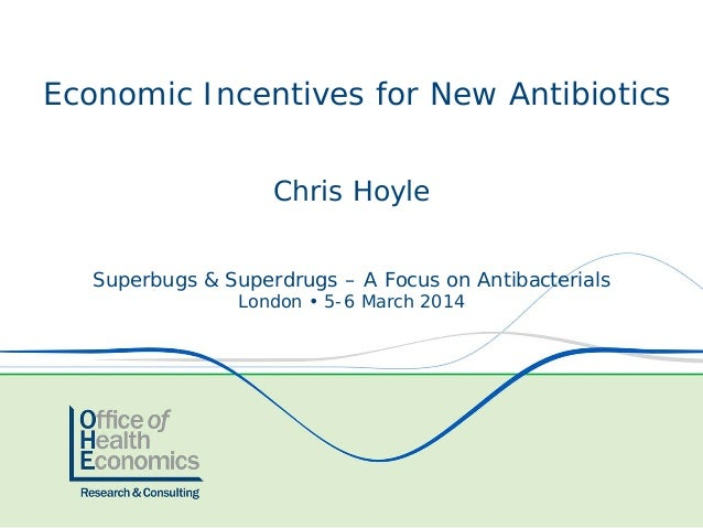 Chris Hoyle Superbugs & Superdrugs – A Focus on Antibacterials London • 5-6 March 2014 Economic Incentives for New Antibio...