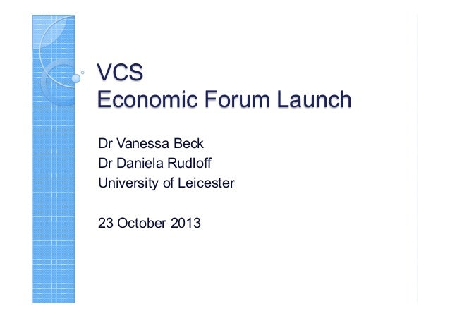 VCS Economic Forum Launch Dr Vanessa Beck Dr Daniela Rudloff University of Leicester 23 October 2013