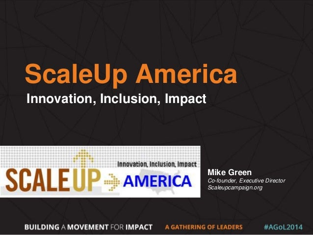 ScaleUp America Innovation, Inclusion, Impact Mike Green Co-founder, Executive Director Scaleupcampaign.org