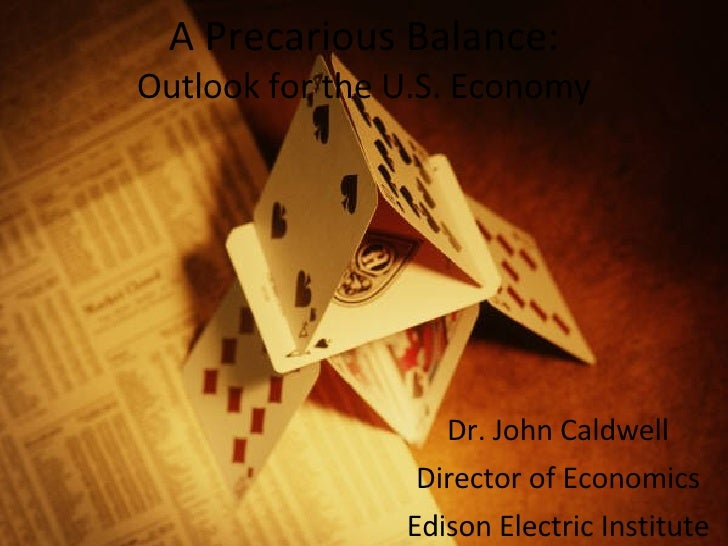 A Precarious Balance: Outlook for the U.S. Economy Dr. John Caldwell Director of Economics Edison Electric Institute