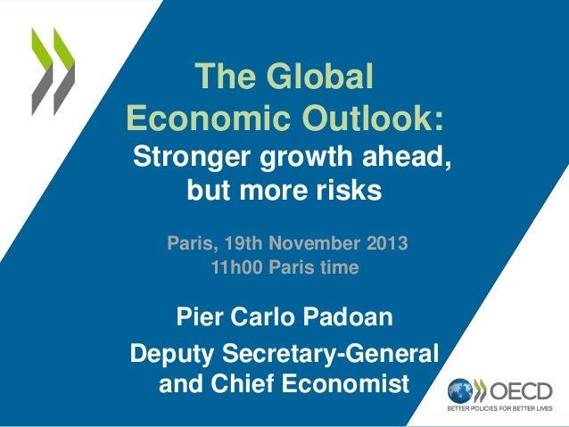 The Global Economic Outlook: Stronger growth ahead, but more risks Paris, 19th November 2013 11h00 Paris time  Pier Carlo ...