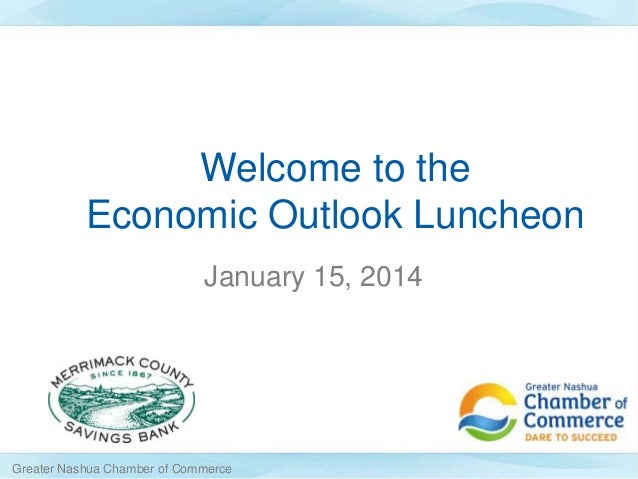 Welcome to the Economic Outlook Luncheon January 15, 2014  Greater Nashua Chamber of Commerce