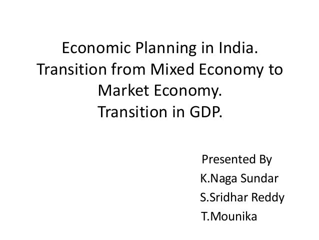 Economic Planning in India. Transition from Mixed Economy to Market Economy. Transition in GDP. Presented By K.Naga Sundar...