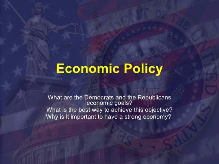Economic Policy What are the Democrats and the Republicans economic goals? What is the best way to achieve this objective?...