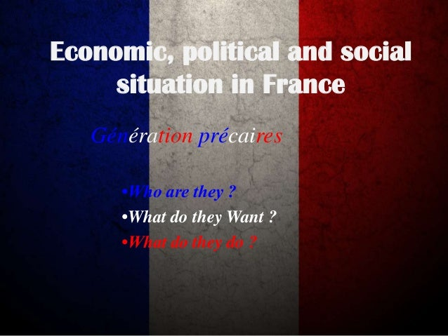 Economic, political and social situation in France Génération précaires •Who are they ? •What do they Want ? •What do they...