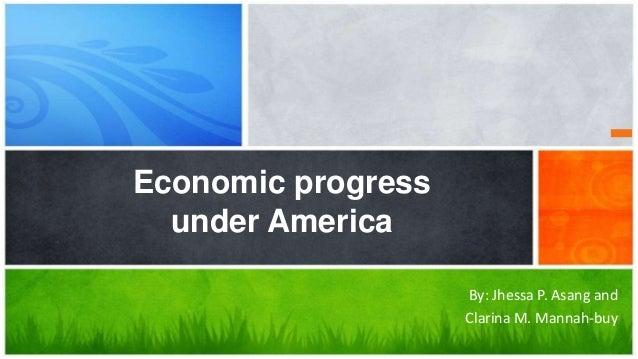 Economic progress under America By: Jhessa P. Asang and Clarina M. Mannah-buy