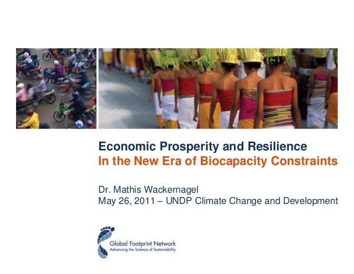 Economic Prosperity and ResilienceIn the New Era of Biocapacity ConstraintsDr. Mathis WackernagelMay 26, 2011 – UNDP Clima...